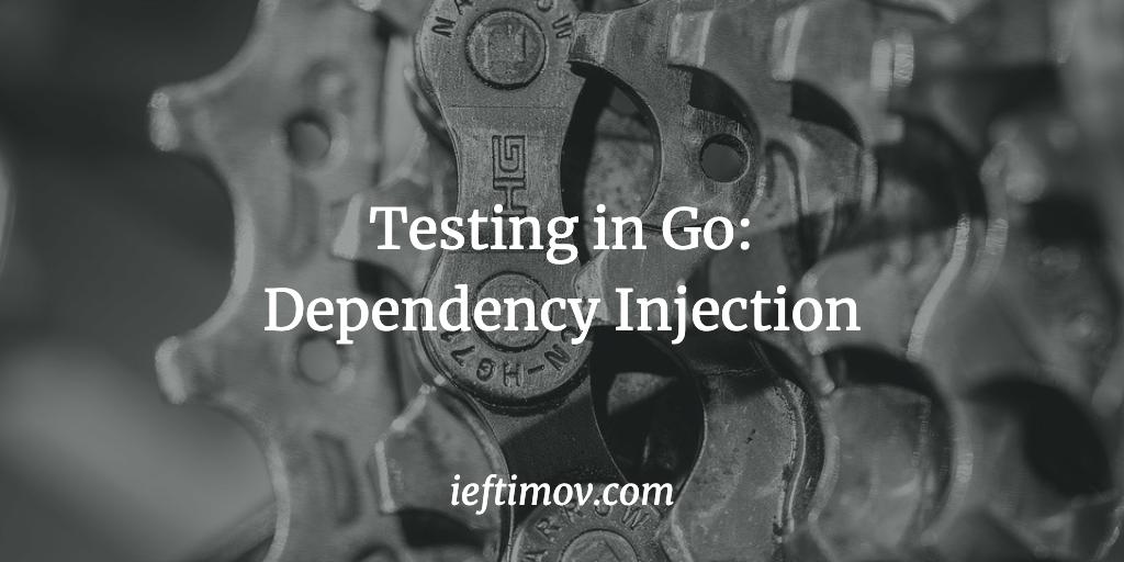 Testing in Go: Dependency Injection - Ilija Eftimov